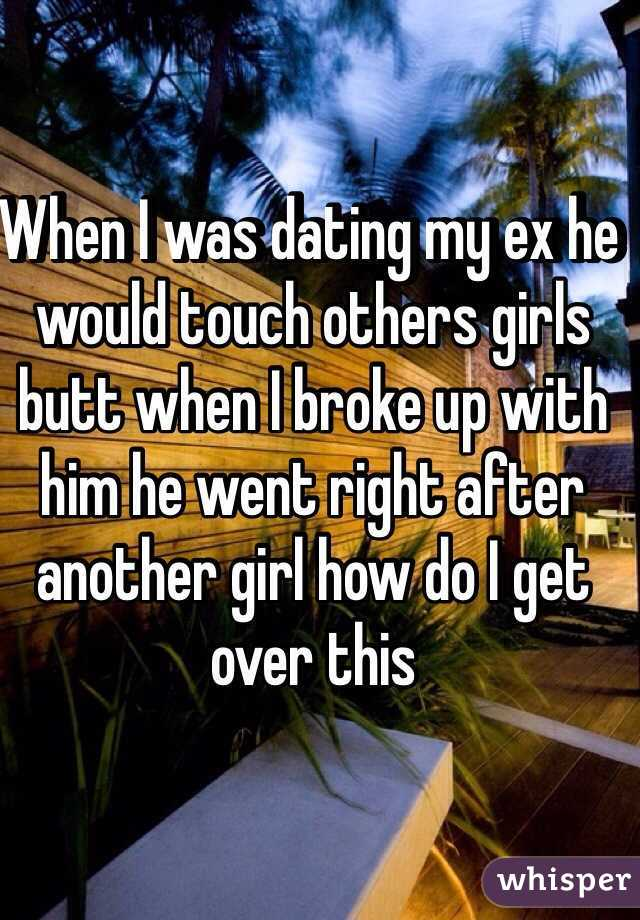 When I was dating my ex he would touch others girls butt when I broke up with him he went right after another girl how do I get over this