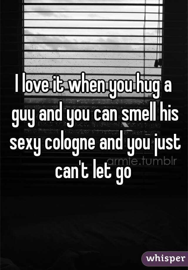 I love it when you hug a guy and you can smell his sexy cologne and you just can't let go