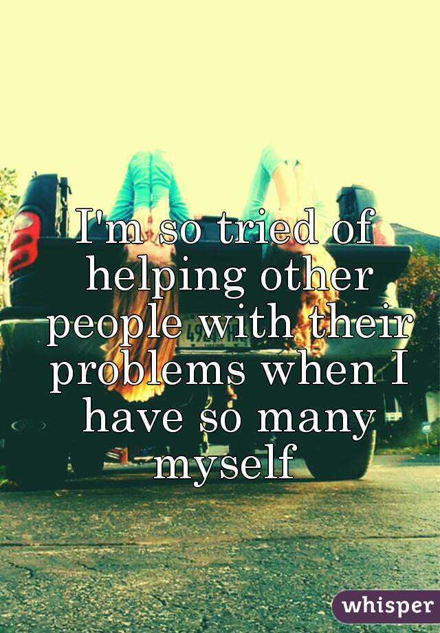 I'm so tried of helping other people with their problems when I have so many myself