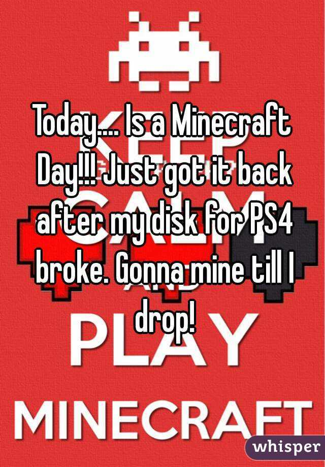 Today.... Is a Minecraft Day!!! Just got it back after my disk for PS4 broke. Gonna mine till I drop!