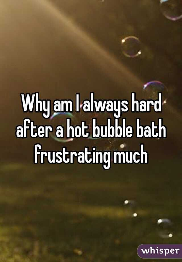 Why am I always hard after a hot bubble bath frustrating much