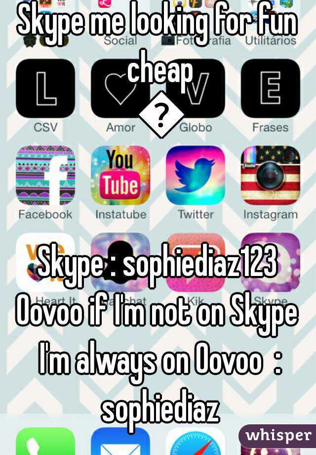 Skype me looking for fun cheap 😄  Skype : sophiediaz123 Oovoo if I'm not on Skype I'm always on Oovoo  : sophiediaz