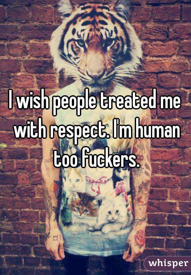 I wish people treated me with respect. I'm human too fuckers.