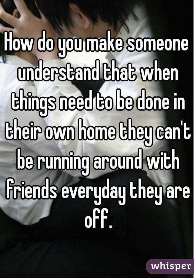 How do you make someone understand that when things need to be done in their own home they can't be running around with friends everyday they are off.