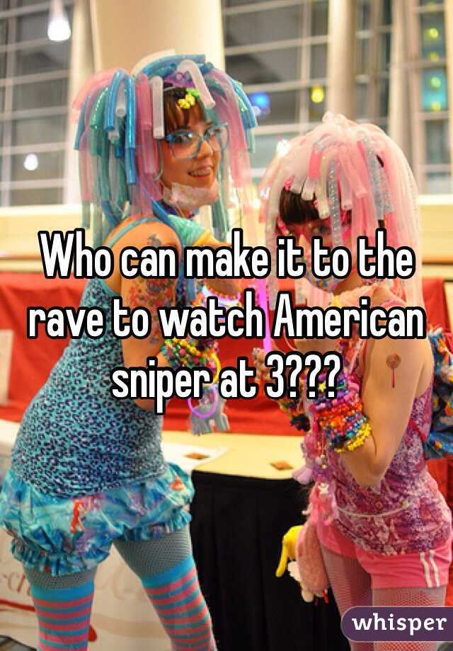Who can make it to the rave to watch American sniper at 3???