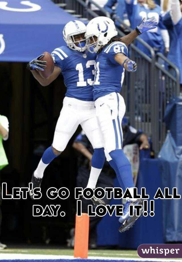 Let's go football all day.  I love it!!