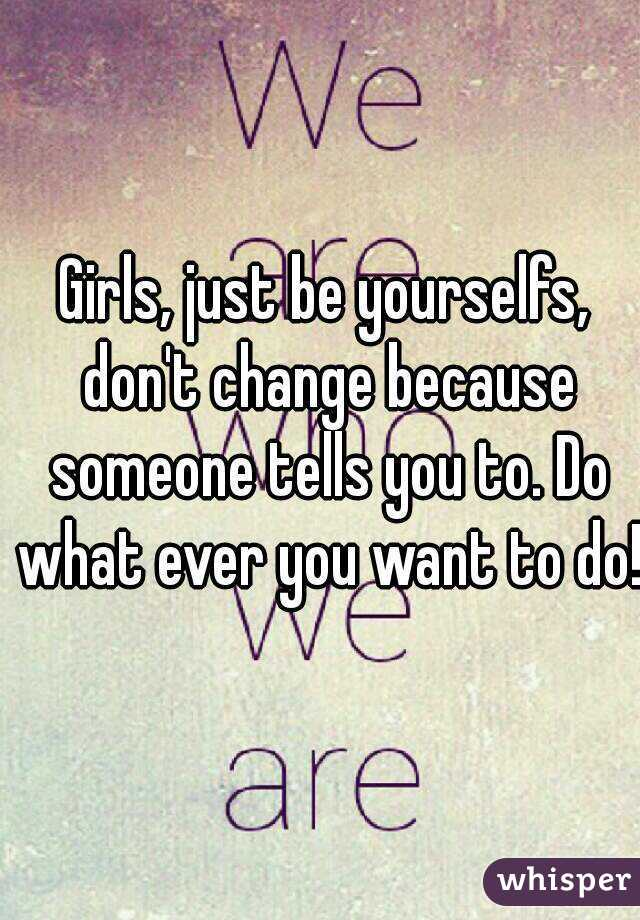 Girls, just be yourselfs, don't change because someone tells you to. Do what ever you want to do!