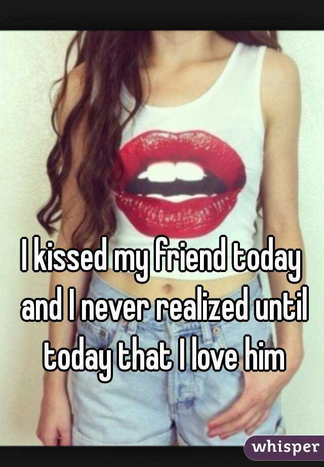 I kissed my friend today and I never realized until today that I love him
