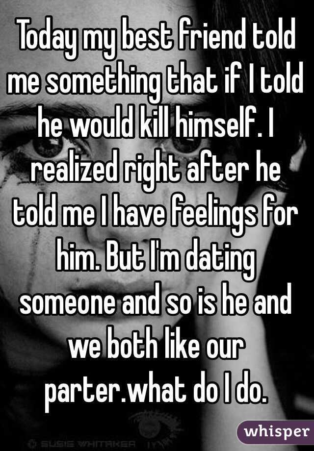 Today my best friend told me something that if I told he would kill himself. I realized right after he told me I have feelings for him. But I'm dating someone and so is he and we both like our parter.what do I do.