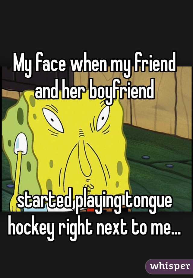 My face when my friend and her boyfriend     started playing tongue hockey right next to me...