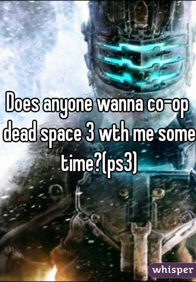 Does anyone wanna co-op dead space 3 wth me some time?(ps3)