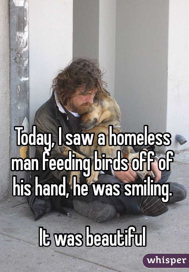 Today, I saw a homeless man feeding birds off of his hand, he was smiling.  It was beautiful