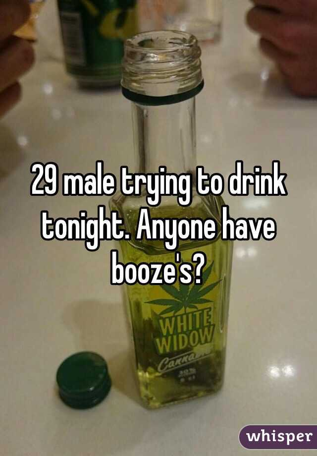29 male trying to drink tonight. Anyone have booze's?