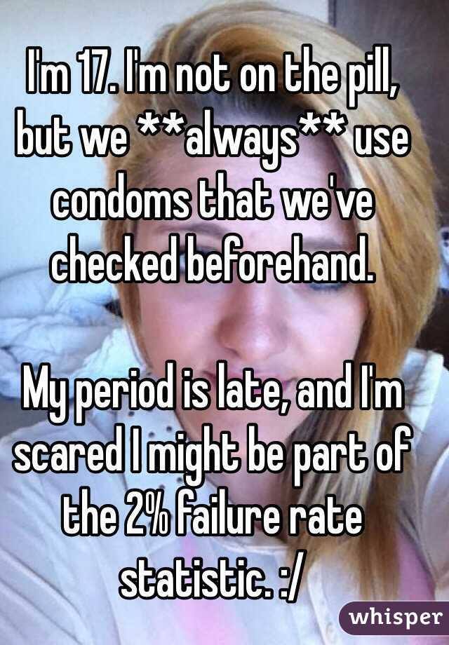 I'm 17. I'm not on the pill, but we **always** use condoms that we've checked beforehand.   My period is late, and I'm scared I might be part of the 2% failure rate statistic. :/