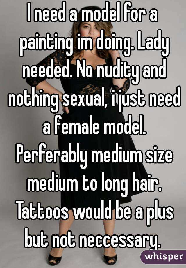 I need a model for a painting im doing. Lady needed. No nudity and nothing sexual, i just need a female model. Perferably medium size medium to long hair. Tattoos would be a plus but not neccessary.