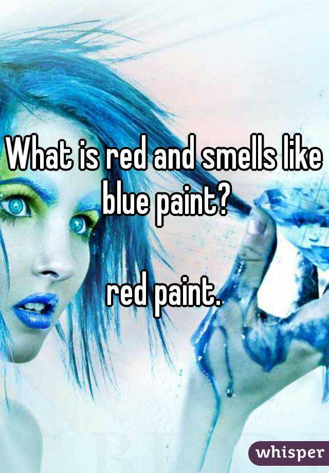 What is red and smells like blue paint?  red paint.