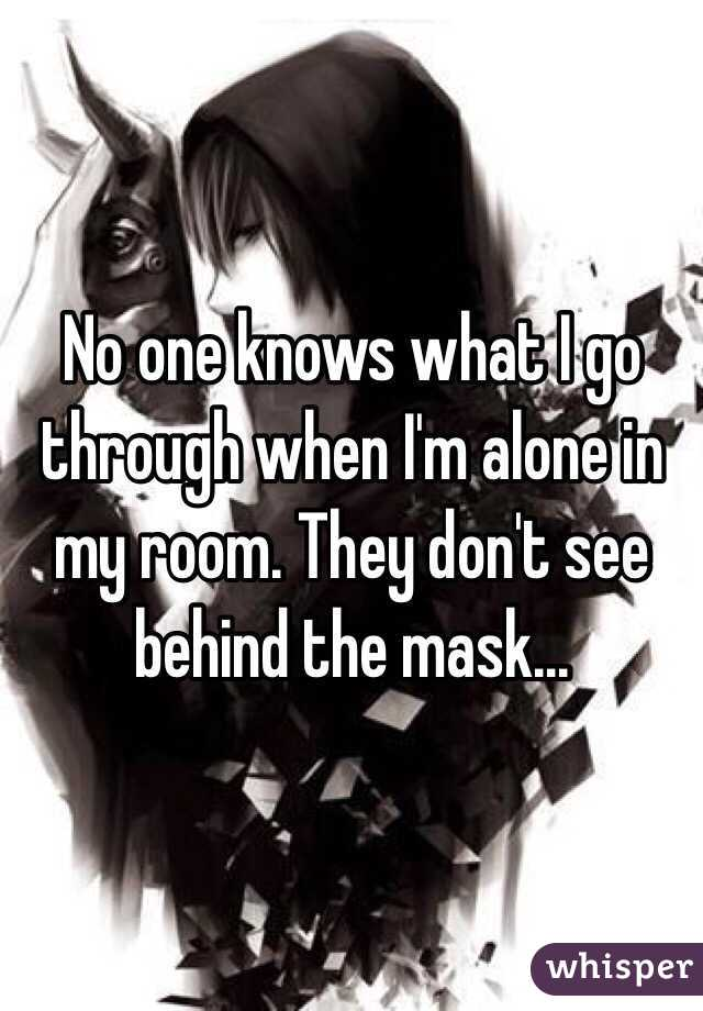 No one knows what I go through when I'm alone in my room. They don't see behind the mask...