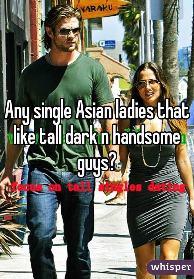 Any single Asian ladies that like tall dark n handsome guys?