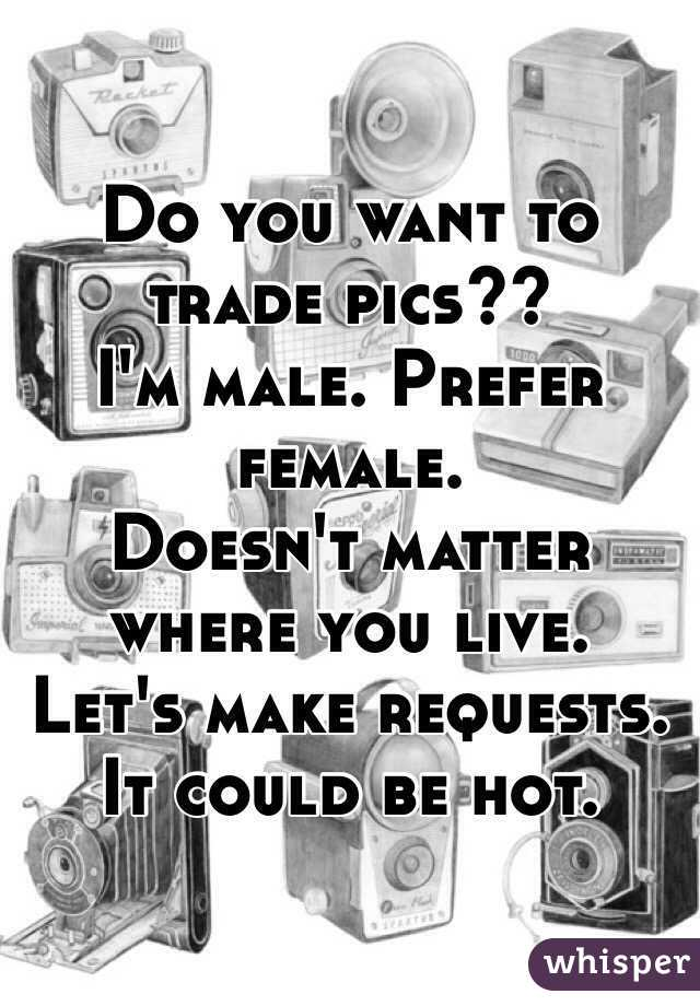 Do you want to trade pics?? I'm male. Prefer female.  Doesn't matter where you live.  Let's make requests. It could be hot.