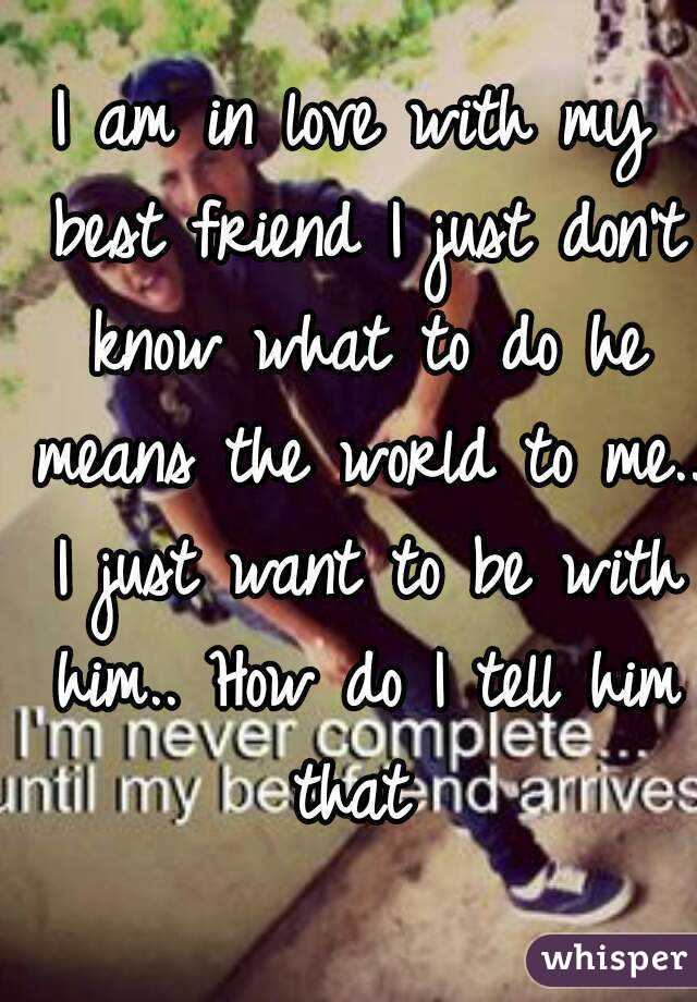 I am in love with my best friend I just don't know what to do he means the world to me.. I just want to be with him.. How do I tell him that