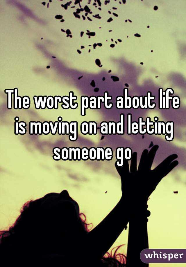 The worst part about life is moving on and letting someone go