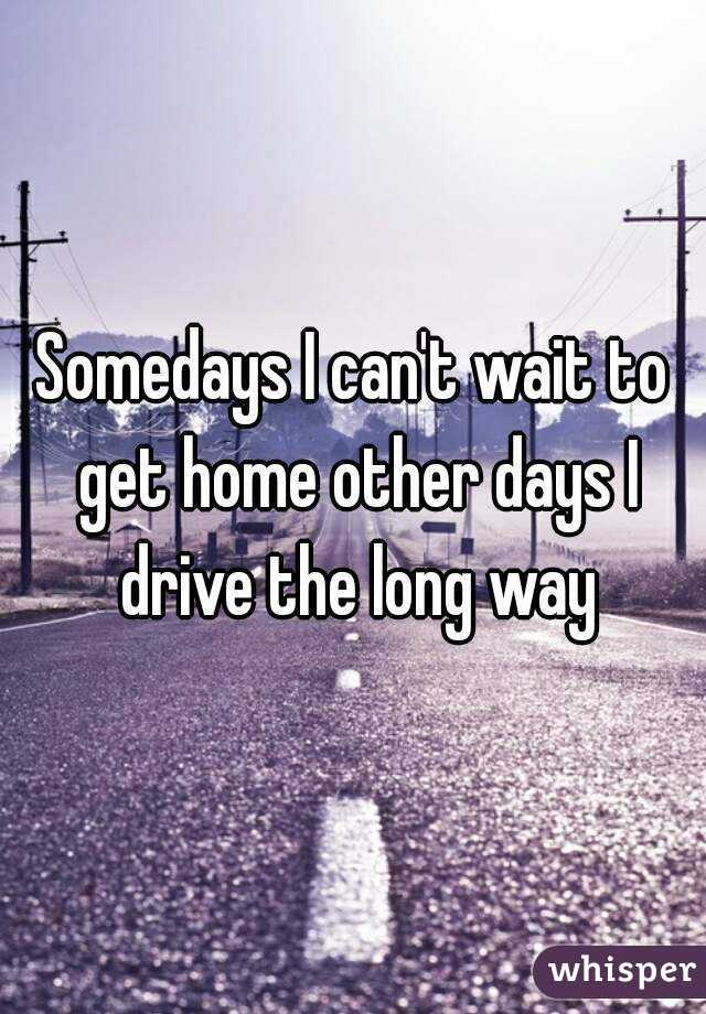 Somedays I can't wait to get home other days I drive the long way