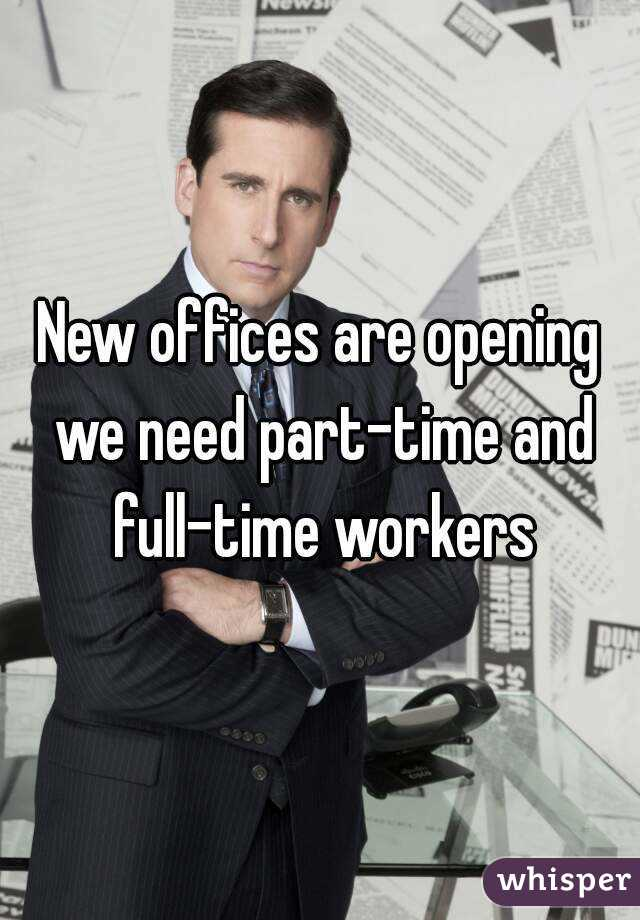 New offices are opening we need part-time and full-time workers