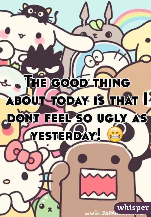 The good thing about today is that I dont feel so ugly as yesterday! 😁