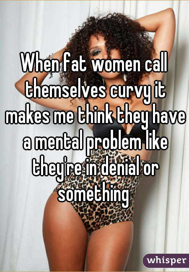 When fat women call themselves curvy it makes me think they have a mental problem like they're in denial or something