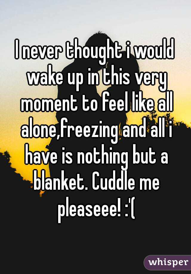 I never thought i would wake up in this very moment to feel like all alone,freezing and all i have is nothing but a blanket. Cuddle me pleaseee! :'(