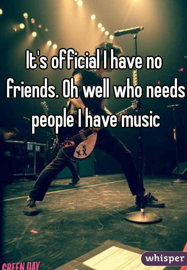 It's official I have no friends. Oh well who needs people I have music