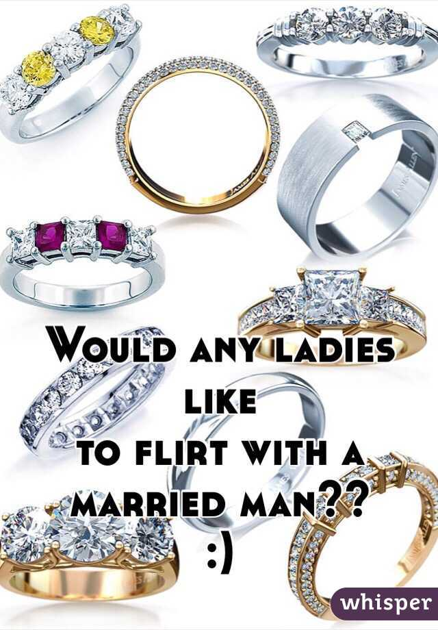 Would any ladies like  to flirt with a  married man?? :)