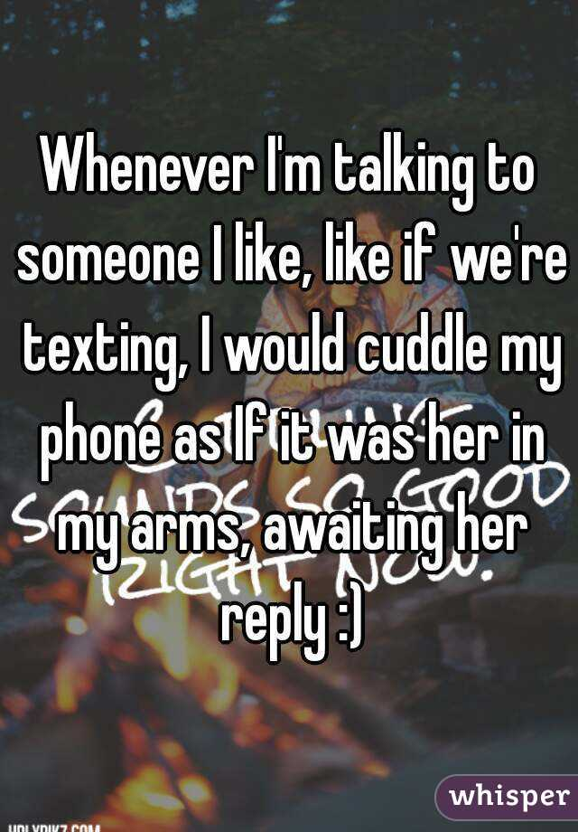 Whenever I'm talking to someone I like, like if we're texting, I would cuddle my phone as If it was her in my arms, awaiting her reply :)