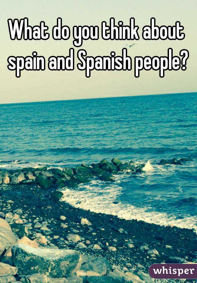 What do you think about spain and Spanish people?