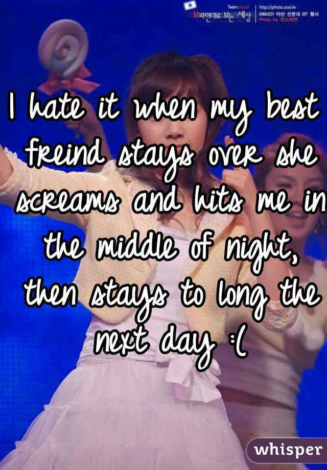I hate it when my best freind stays over she screams and hits me in the middle of night, then stays to long the next day :(