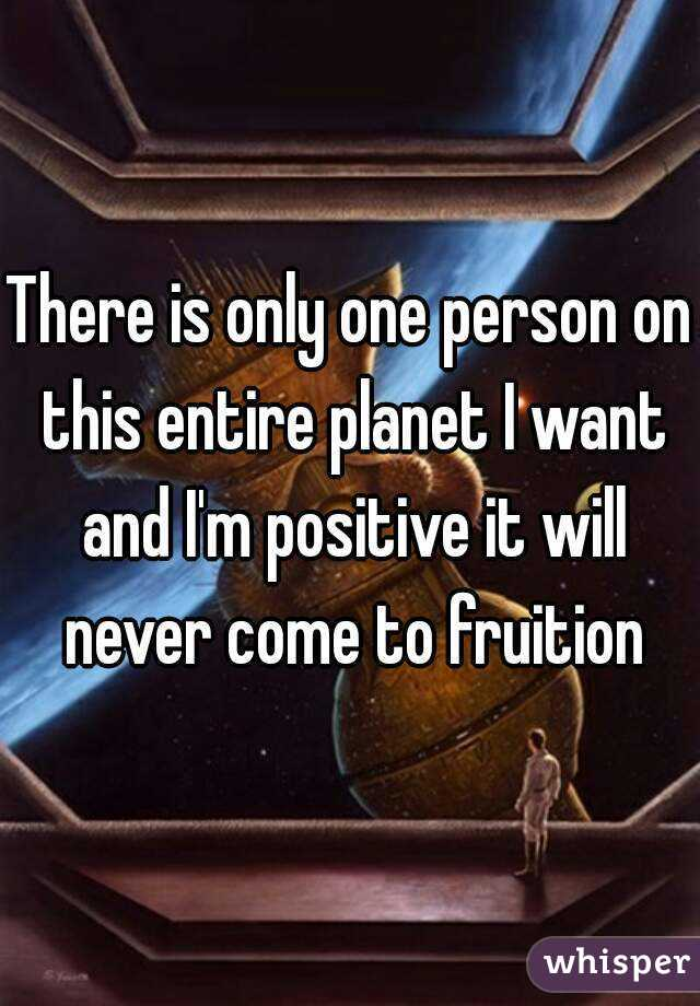 There is only one person on this entire planet I want and I'm positive it will never come to fruition