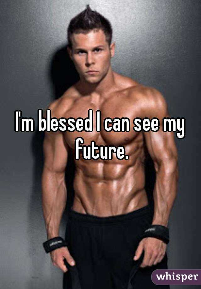 I'm blessed I can see my future.