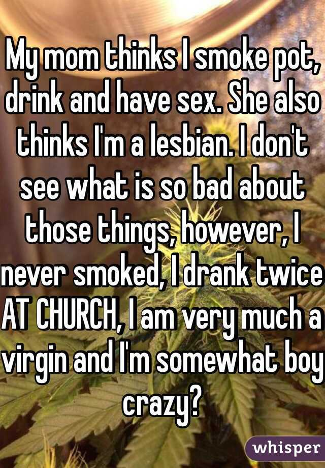 My mom thinks I smoke pot, drink and have sex. She also thinks I'm a lesbian. I don't see what is so bad about those things, however, I never smoked, I drank twice AT CHURCH, I am very much a virgin and I'm somewhat boy crazy?