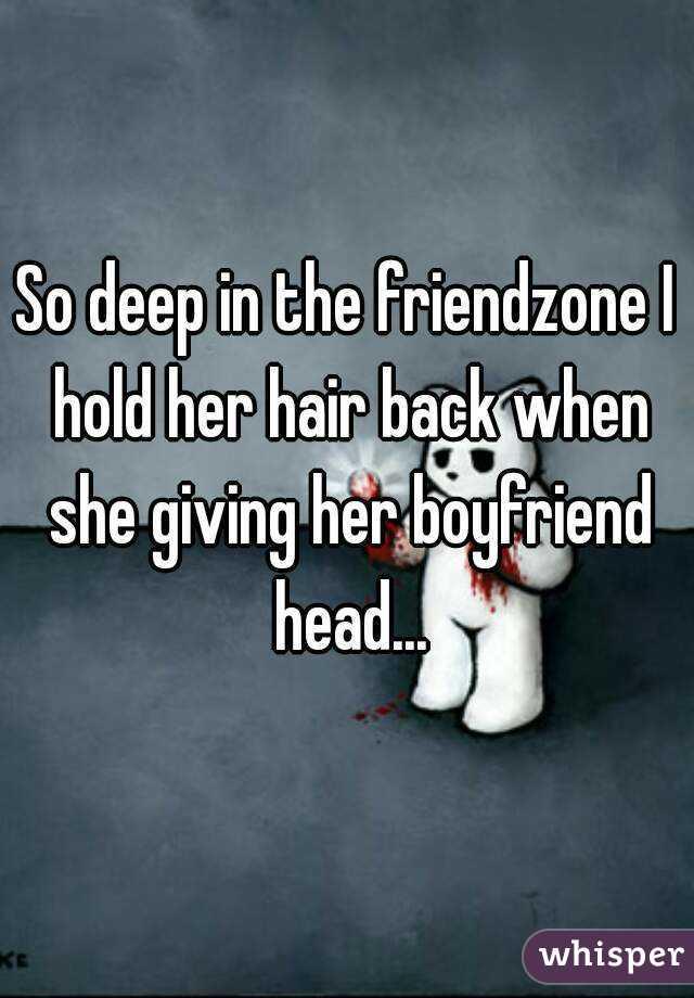 So deep in the friendzone I hold her hair back when she giving her boyfriend head...