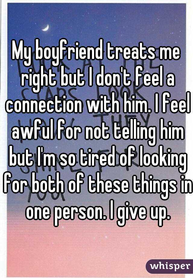 My boyfriend treats me right but I don't feel a connection with him. I feel awful for not telling him but I'm so tired of looking for both of these things in one person. I give up.