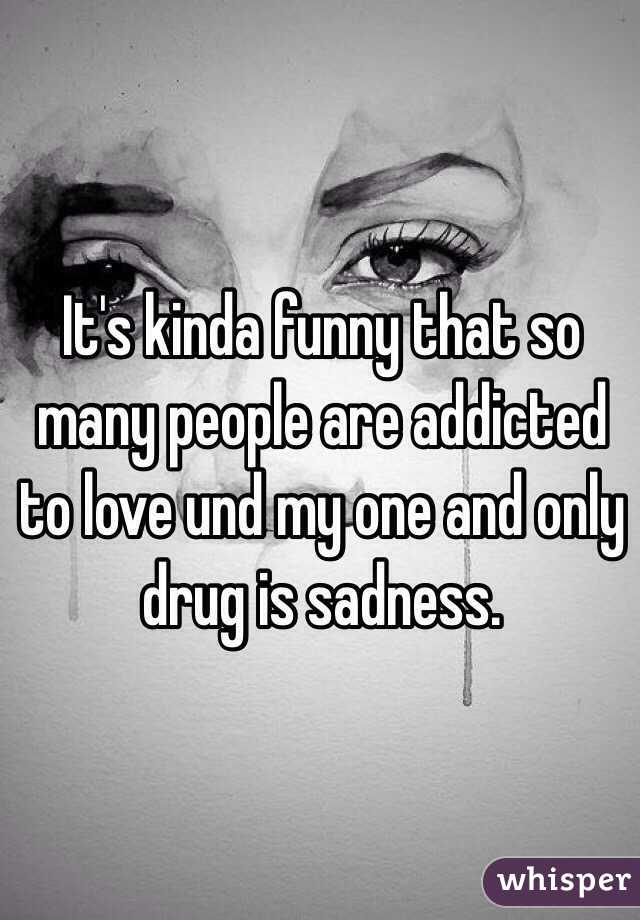 It's kinda funny that so many people are addicted to love und my one and only drug is sadness.