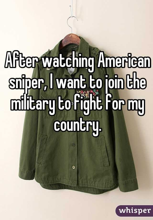After watching American sniper, I want to join the military to fight for my country.