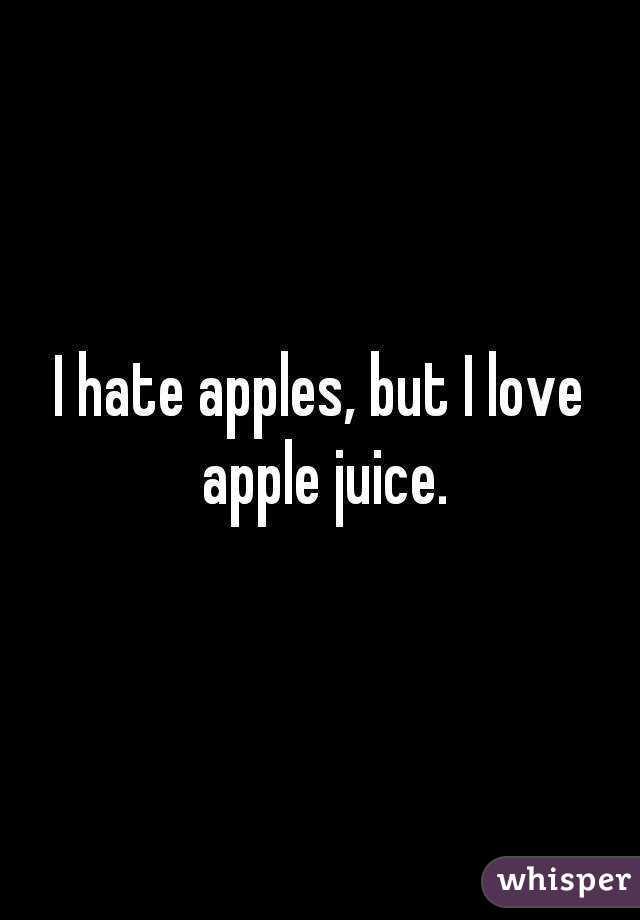 I hate apples, but I love apple juice.