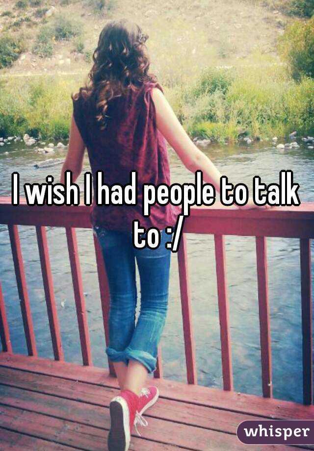 I wish I had people to talk to :/