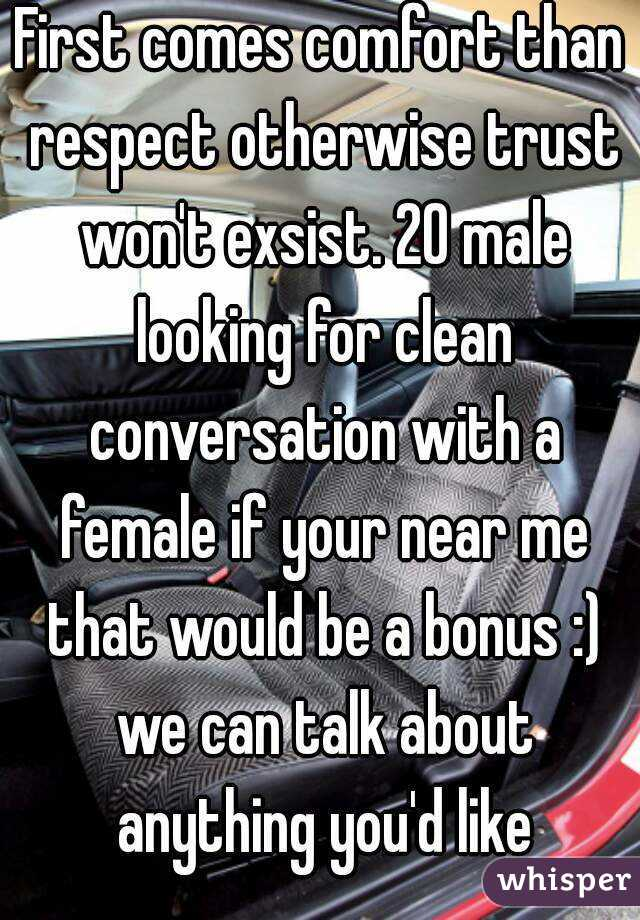 First comes comfort than respect otherwise trust won't exsist. 20 male looking for clean conversation with a female if your near me that would be a bonus :) we can talk about anything you'd like