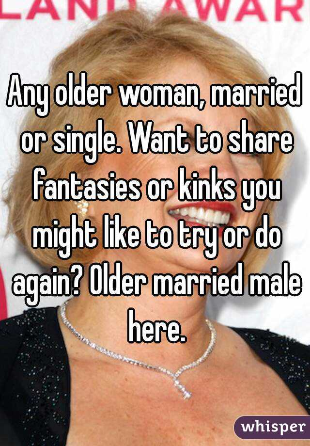 Any older woman, married or single. Want to share fantasies or kinks you might like to try or do again? Older married male here.