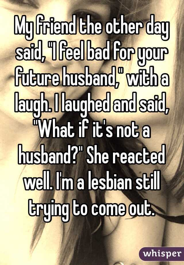 """My friend the other day said, """"I feel bad for your future husband,"""" with a laugh. I laughed and said, """"What if it's not a husband?"""" She reacted well. I'm a lesbian still trying to come out."""