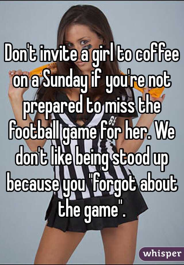 """Don't invite a girl to coffee on a Sunday if you're not prepared to miss the football game for her. We don't like being stood up because you """"forgot about the game""""."""
