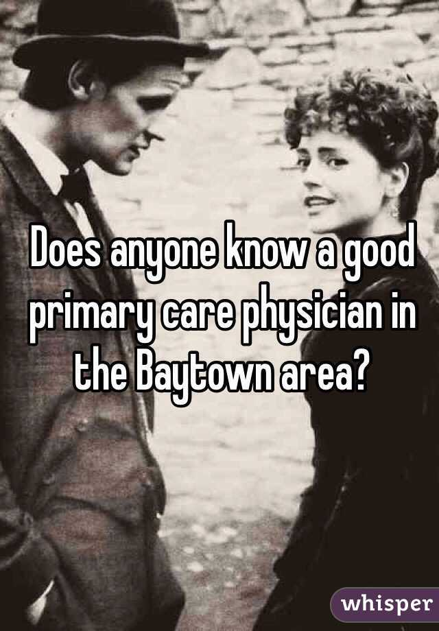 Does anyone know a good primary care physician in the Baytown area?
