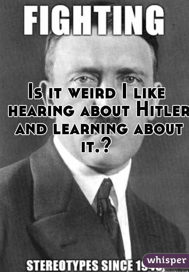 Is it weird I like hearing about Hitler and learning about it.?